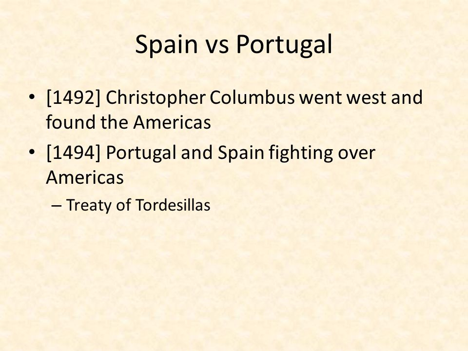 Spain vs Portugal [1492] Christopher Columbus went west and found the Americas. [1494] Portugal and Spain fighting over Americas.